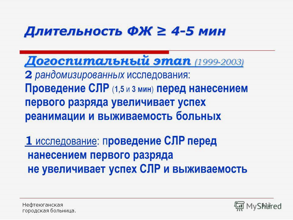 Нефтеюганская городская больница. 113 Длительность ФЖ 4-5 мин Догоспитальный этап (1999-2003) 2 рандомизированных исследования: Проведение СЛР ( 1,5 и 3 мин ) перед нанесением первого разряда увеличивает успех реанимации и выживаемость больных 1 иссл