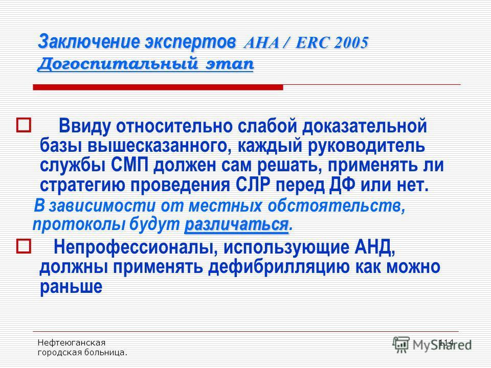 Нефтеюганская городская больница. 114 Заключение экспертов AHA / ERC 2005 Догоспитальный этап Ввиду относительно слабой доказательной базы вышесказанного, каждый руководитель службы СМП должен сам решать, применять ли стратегию проведения СЛР перед Д