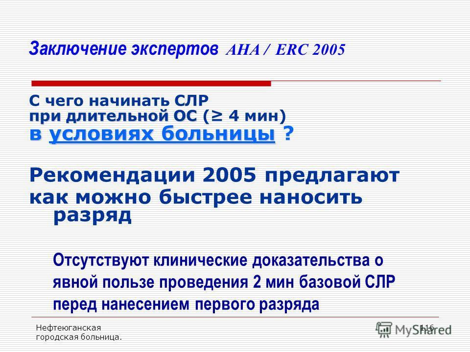 Нефтеюганская городская больница. 116 Заключение экспертов AHA / ERC 2005 С чего начинать СЛР при длительной ОС при длительной ОС ( 4 мин) в условиях больницы в условиях больницы ? Рекомендации 2005 предлагают как можно быстрее наносить разряд Отсутс