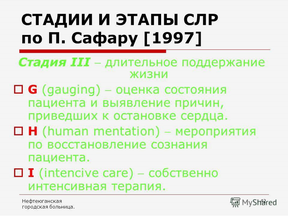 Нефтеюганская городская больница. 42 Стадия III длительное поддержание жизни G (gauging) оценка состояния пациента и выявление причин, приведших к остановке сердца. Н (human mentation) мероприятия по восстановление сознания пациента. I (intencive car