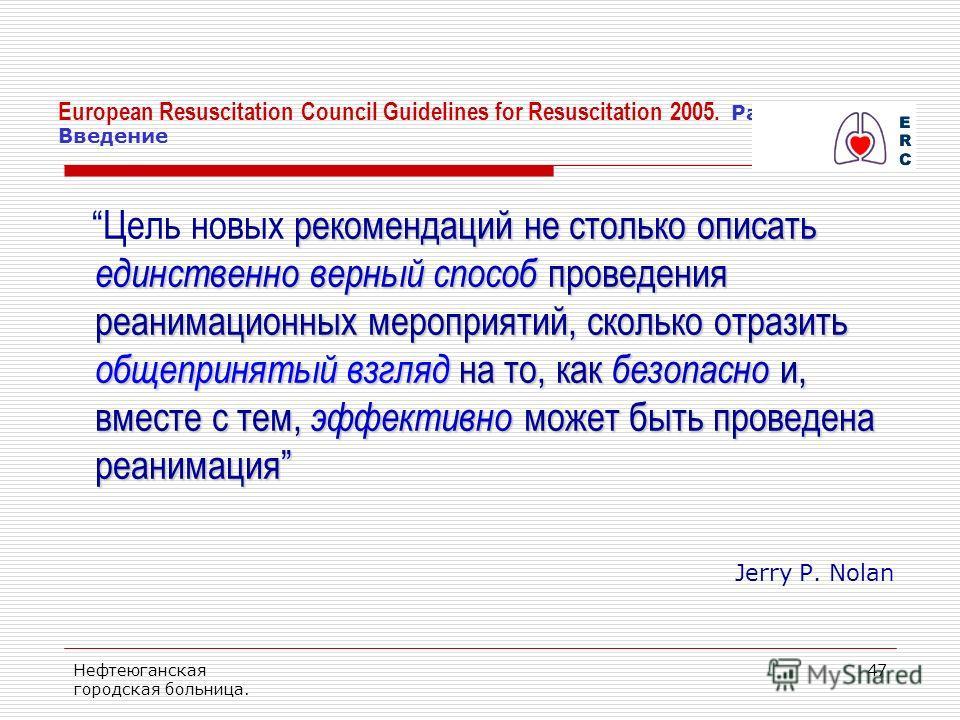 Нефтеюганская городская больница. 47 European Resuscitation Council Guidelines for Resuscitation 2005. Раздел 1. Введение рекомендаций не столько описать единственно верный способ проведения реанимационных мероприятий, сколько отразить общепринятый в