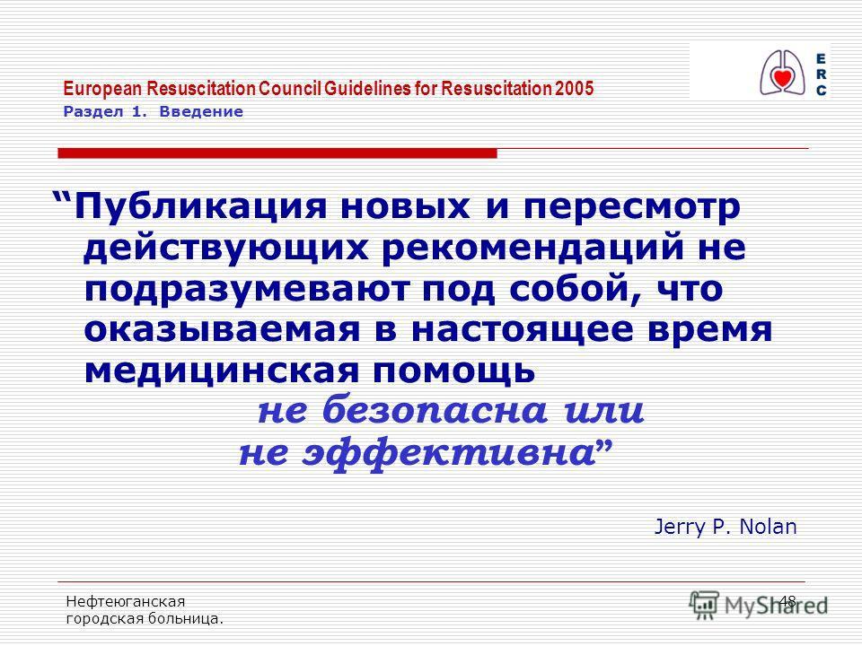 Нефтеюганская городская больница. 48 European Resuscitation Council Guidelines for Resuscitation 2005 Раздел 1. Введение Публикация новых и пересмотр действующих рекомендаций не подразумевают под собой, что оказываемая в настоящее время медицинская п