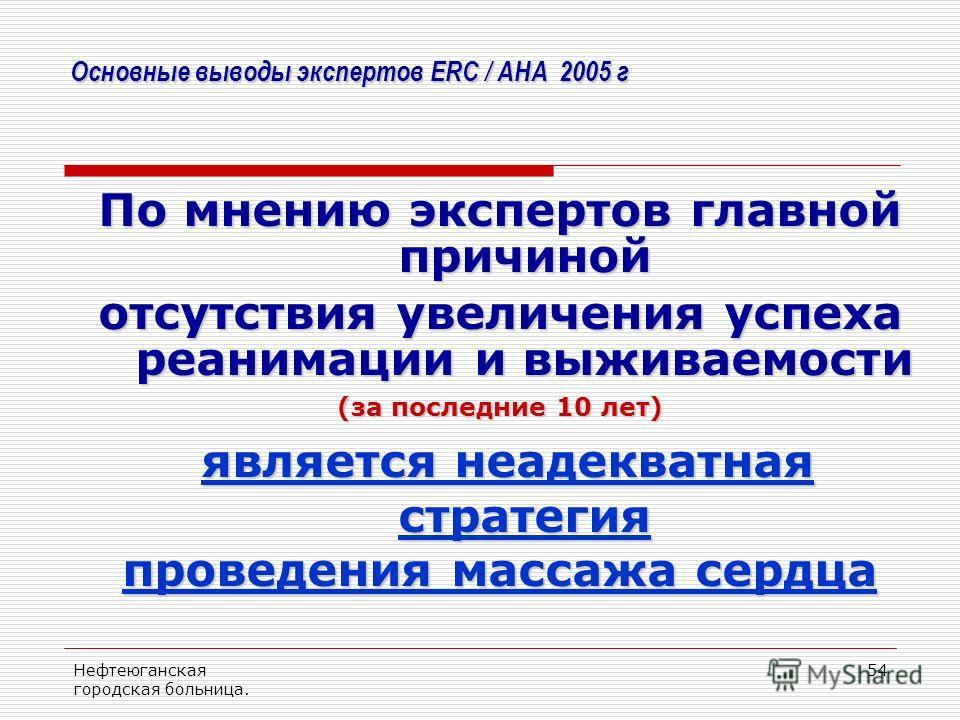 Нефтеюганская городская больница. 54 Основные выводы экспертов ERC / AHA 2005 г По мнению экспертов главной причиной отсутствия увеличения успеха реанимации и выживаемости (за последние 10 лет) является неадекватная стратегия является неадекватная ст
