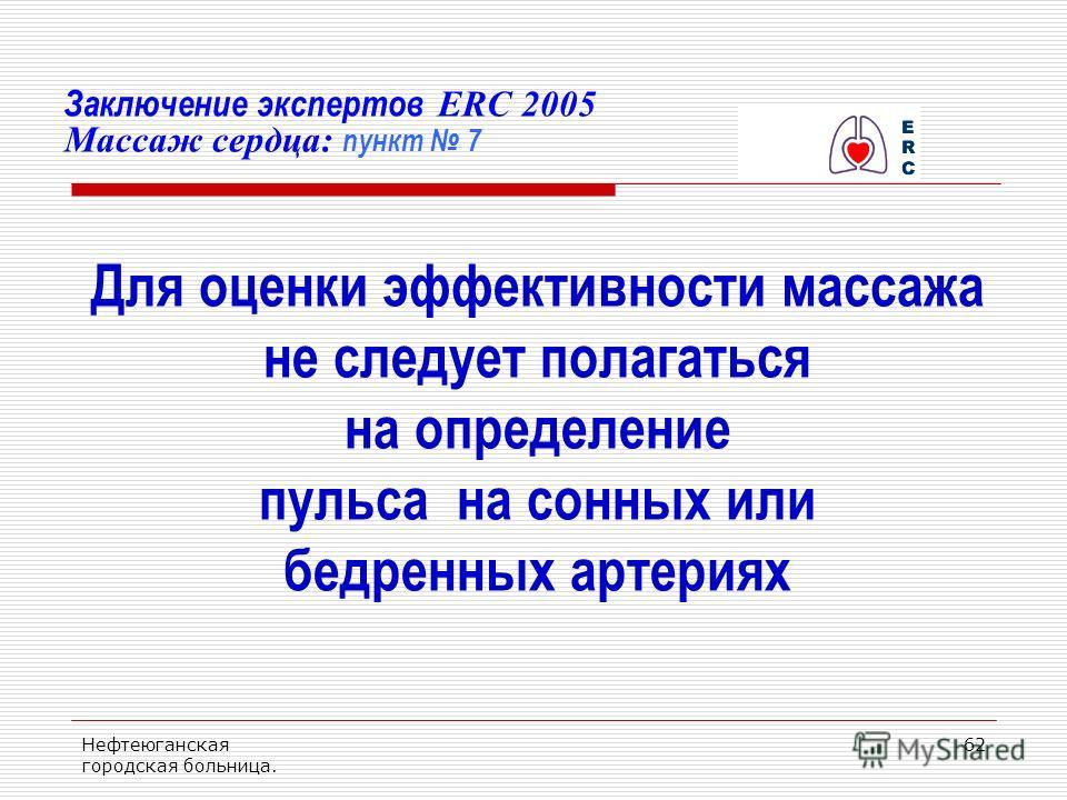 Нефтеюганская городская больница. 62 Заключение экспертов ERC 2005 Массаж сердца: пункт 7 Для оценки эффективности массажа не следует полагаться на определение пульса на сонных или бедренных артериях