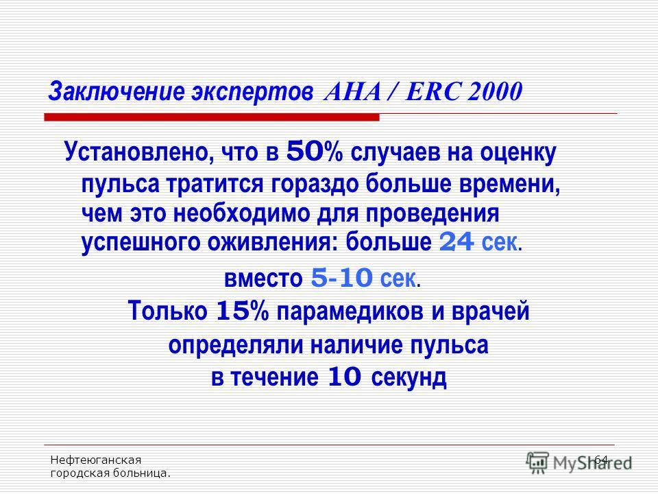 Нефтеюганская городская больница. 64 Заключение экспертов AHA / ERC 2000 Установлено, что в 50 % случаев на оценку пульса тратится гораздо больше времени, чем это необходимо для проведения успешного оживления: больше 24 сек. вместо 5-10 сек. Только 1