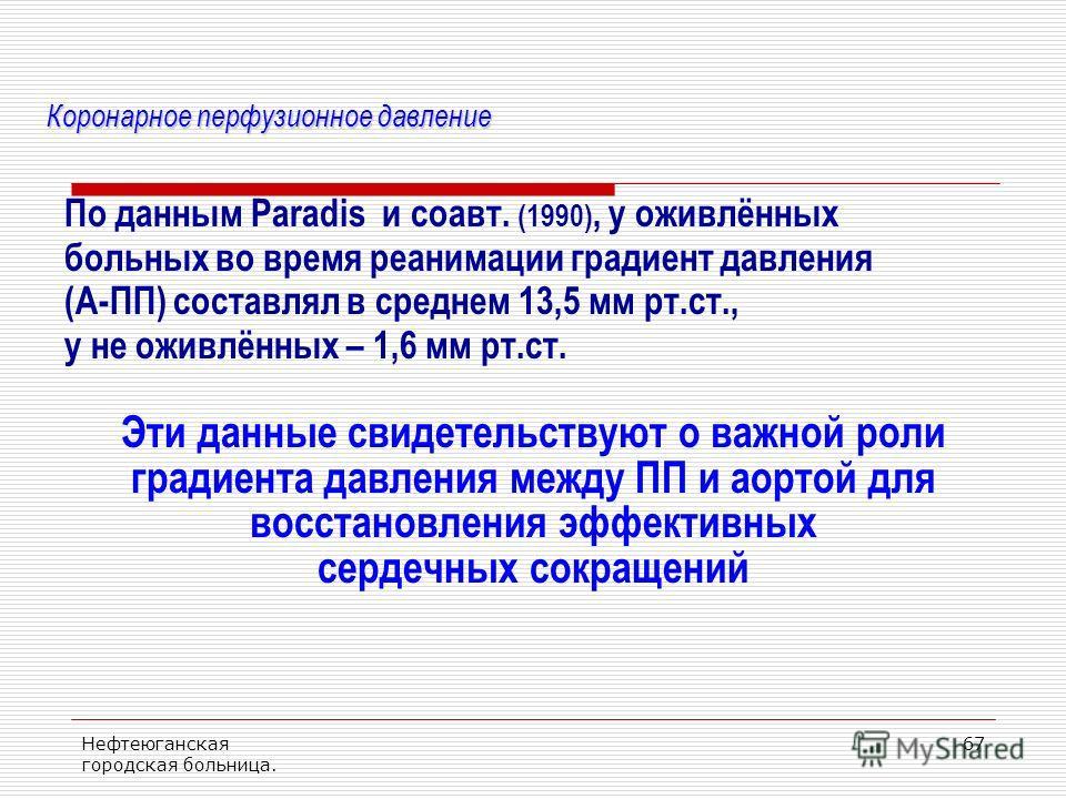 Нефтеюганская городская больница. 67 Коронарное перфузионное давление По данным Paradis и соавт. (1990), у оживлённых больных во время реанимации градиент давления (А-ПП) составлял в среднем 13,5 мм рт.ст., у не оживлённых – 1,6 мм рт.ст. Эти данные