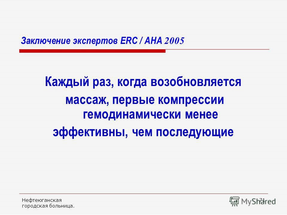 Нефтеюганская городская больница. 71 Заключение экспертов ERC / AHA 2005 Каждый раз, когда возобновляется массаж, первые компрессии гемодинамически менее эффективны, чем последующие