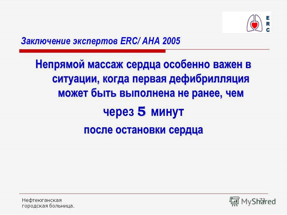 Нефтеюганская городская больница. 73 Заключение экспертов ERC/ AHA 2005 Непрямой массаж сердца особенно важен в ситуации, когда первая дефибрилляция может быть выполнена не ранее, чем 5 через 5 минут после остановки сердца
