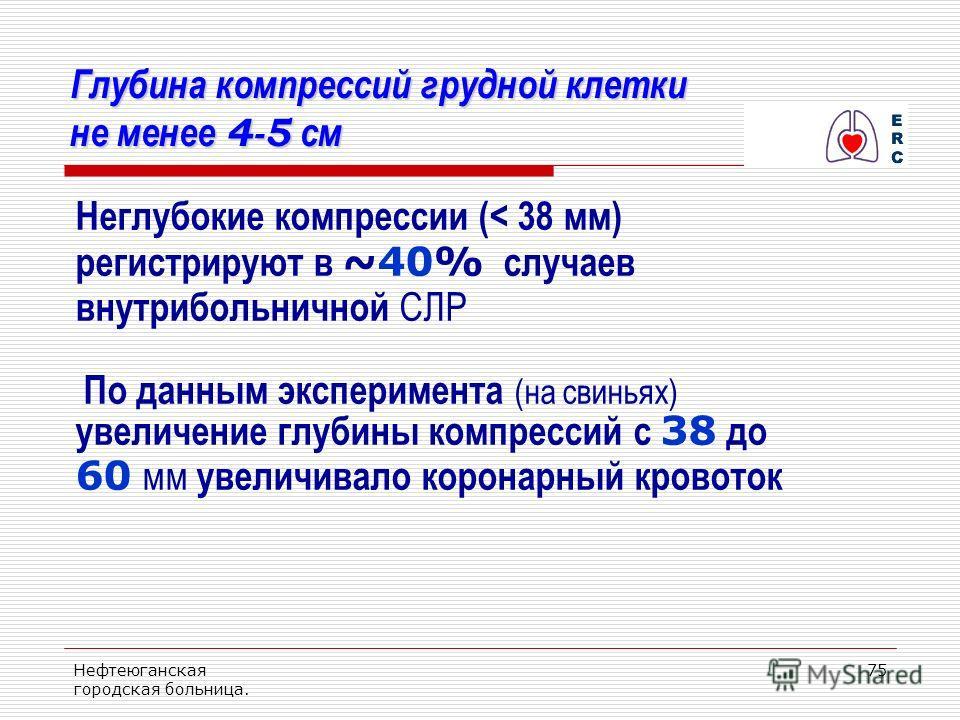 Нефтеюганская городская больница. 75 Глубина компрессий грудной клетки не менее 4-5 см Неглубокие компрессии (< 38 мм) регистрируют в ~40% случаев внутрибольничной СЛР По данным эксперимента (на свиньях) увеличение глубины компрессий с 38 до 60 мм ув