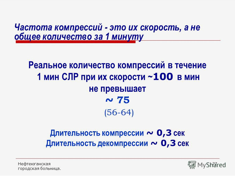 Нефтеюганская городская больница. 77 Частота компрессий - это их скорость, а не общее количество за 1 минуту Реальное количество компрессий в течение 1 мин СЛР при их скорости ~ 100 в мин не превышает ~ 75 (56-64) Длительность компрессии ~ 0,3 сек Дл