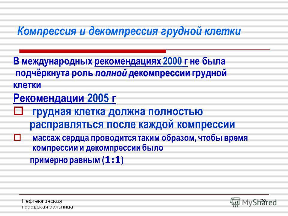 Нефтеюганская городская больница. 79 Компрессия и декомпрессия грудной клетки В международных рекомендациях 2000 г не была полной декомпрессии подчёркнута роль полной декомпрессии грудной клетки Рекомендации 2005 г грудная клетка должна полностью рас
