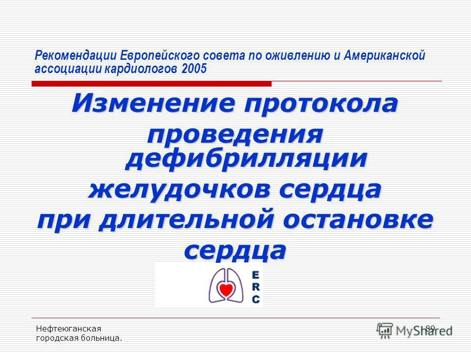 Нефтеюганская городская больница. 89 Рекомендации Европейского совета по оживлению и Американской ассоциации кардиологов 2005 Изменение протокола проведения дефибрилляции желудочков сердца при длительной остановке сердца