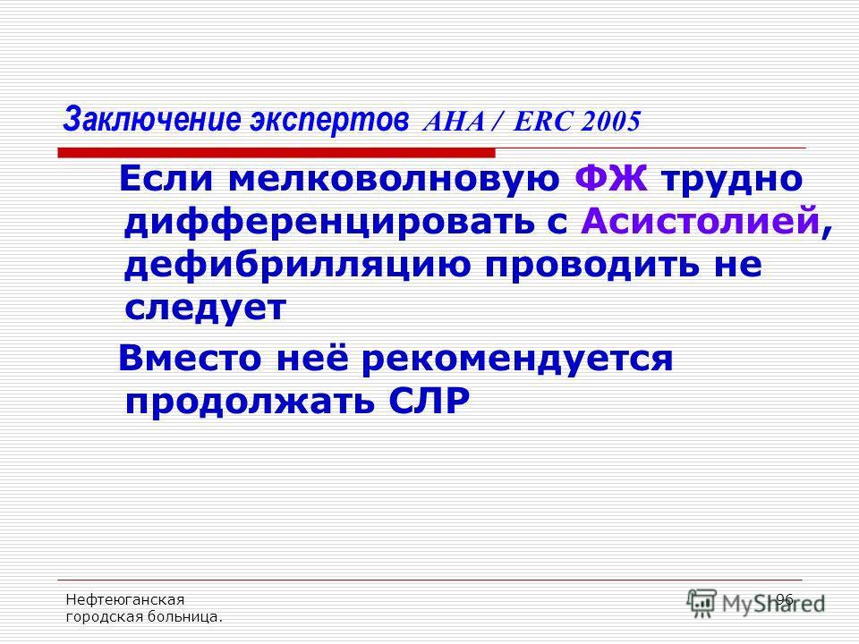 Нефтеюганская городская больница. 96 Заключение экспертов AHA / ERC 2005 Если мелковолновую ФЖ трудно дифференцировать с Асистолией, дефибрилляцию проводить не следует Вместо неё рекомендуется продолжать СЛР