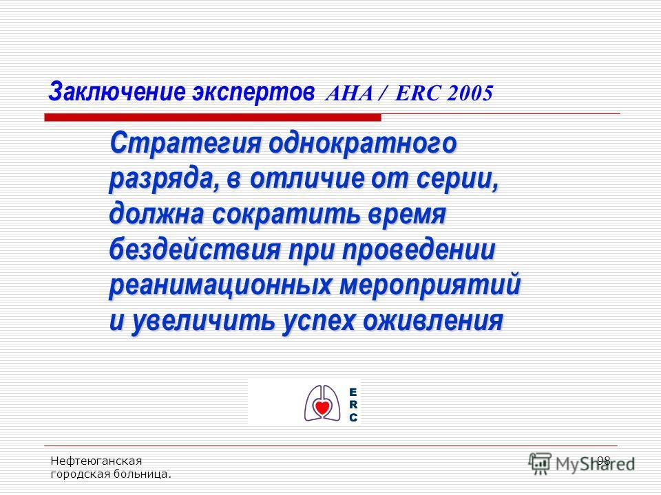 Нефтеюганская городская больница. 98 Заключение экспертов AHA / ERC 2005 Стратегия однократного разряда, в отличие от серии, разряда, в отличие от серии, должна сократить время должна сократить время бездействия при проведении бездействия при проведе