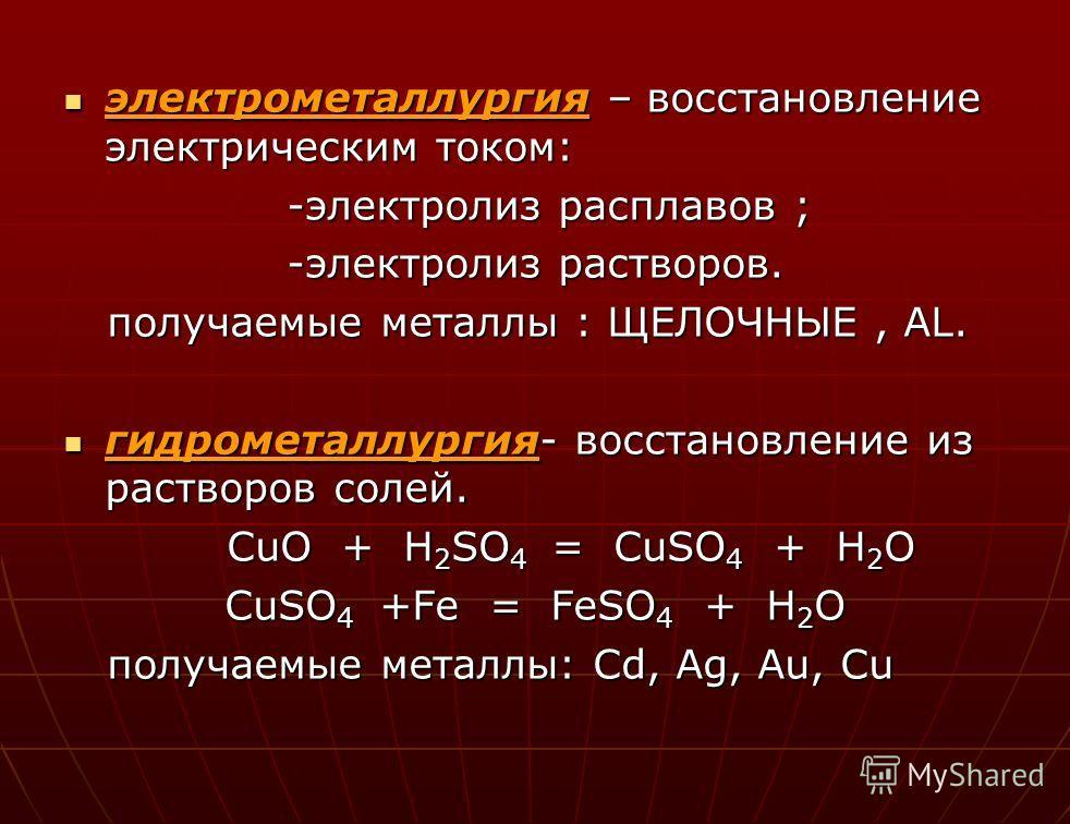 электрометаллургия – восстановление электрическим током: -электролиз расплавов ; -электролиз растворов. получаемые металлы : ЩЕЛОЧНЫЕ, AL. гидрометаллургия- восстановление из растворов солей. CuO + H2SO4 = = = = CuSO4 + H2O CuSO4 + + + +Fe = FeSO4 +