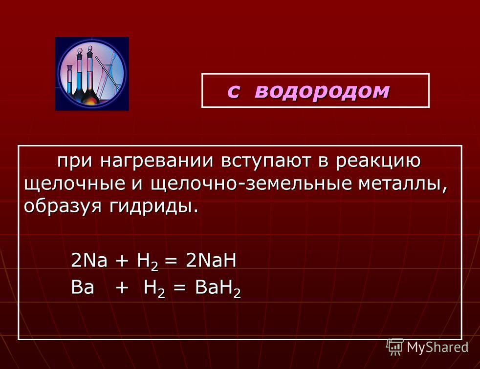 с водородом с водородом при нагревании вступают в реакцию щелочные и щелочно-земельные металлы, образуя гидриды. при нагревании вступают в реакцию щелочные и щелочно-земельные металлы, образуя гидриды. 2Na + H 2 = 2NaH 2Na + H 2 = 2NaH Ba + H 2 = BaH