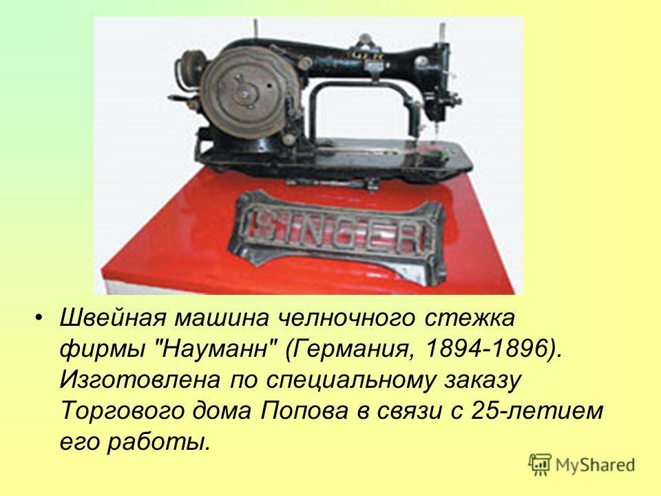 Швейная машина челночного стежка фирмы Науманн (Германия, 1894-1896). Изготовлена по специальному заказу Торгового дома Попова в связи с 25-летием его работы.