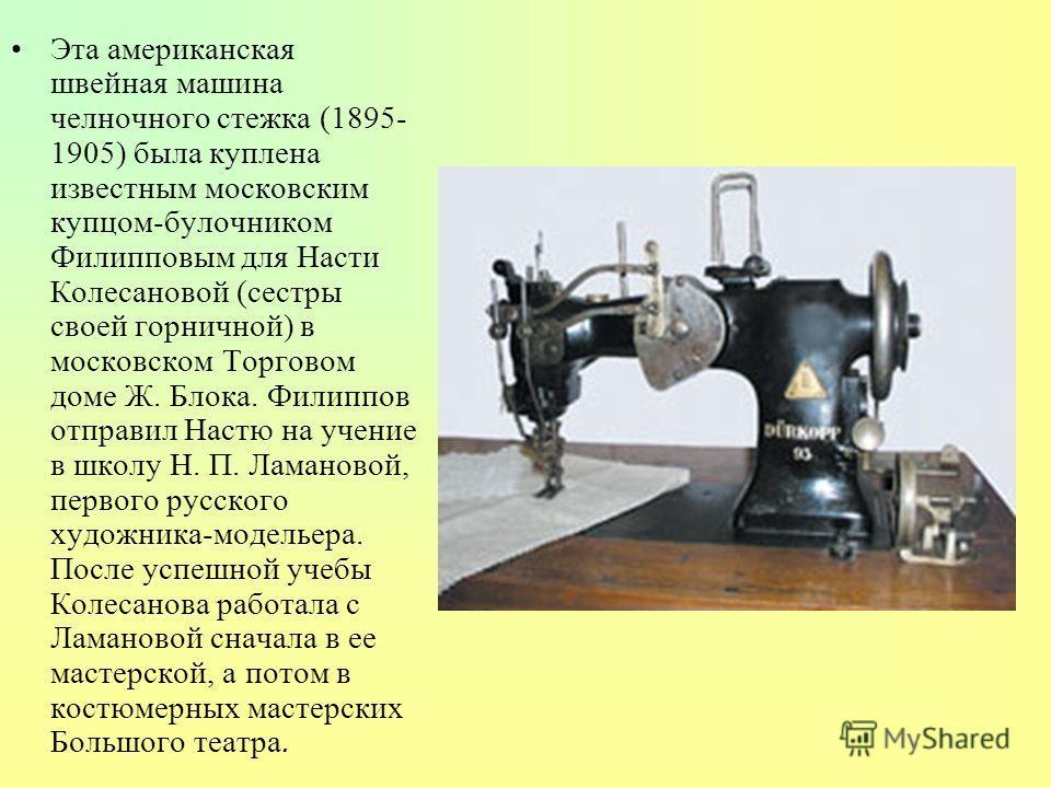 Эта американская швейная машина челночного стежка (1895- 1905) была куплена известным московским купцом-булочником Филипповым для Насти Колесановой (сестры своей горничной) в московском Торговом доме Ж. Блока. Филиппов отправил Настю на учение в школ