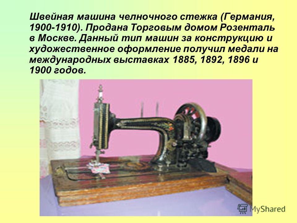Швейная машина челночного стежка (Германия, 1900-1910). Продана Торговым домом Розенталь в Москве. Данный тип машин за конструкцию и художественное оформление получил медали на международных выставках 1885, 1892, 1896 и 1900 годов.