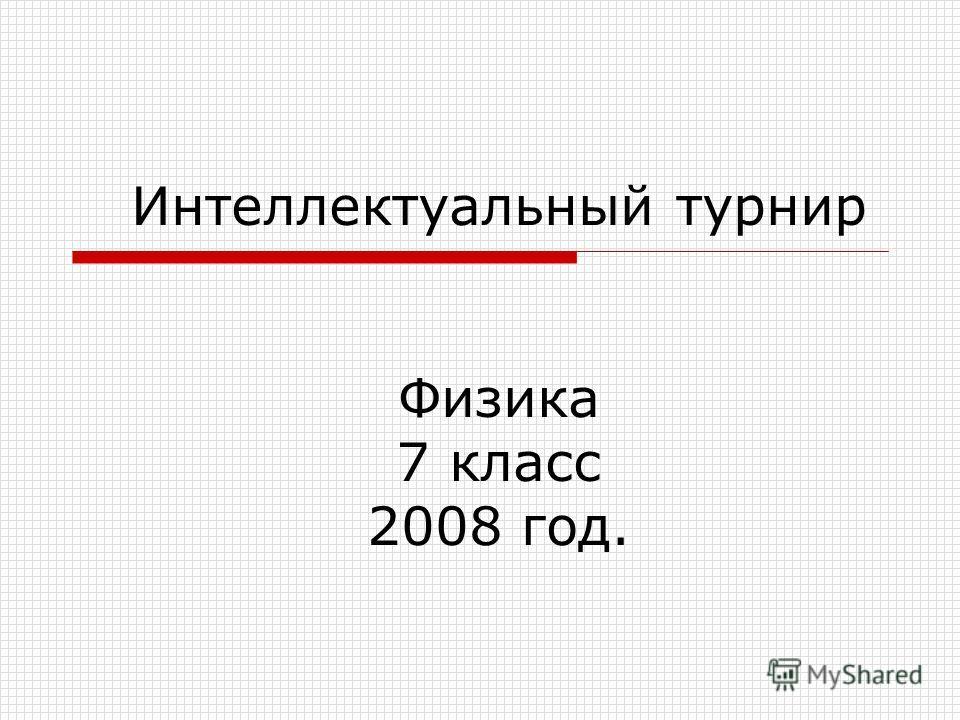 Интеллектуальный турнир Физика 7 класс 2008 год.