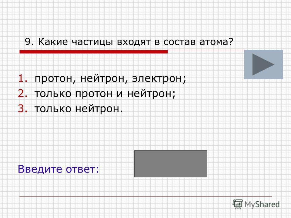 9. Какие частицы входят в состав атома? 1.протон, нейтрон, электрон; 2.только протон и нейтрон; 3.только нейтрон. Введите ответ: