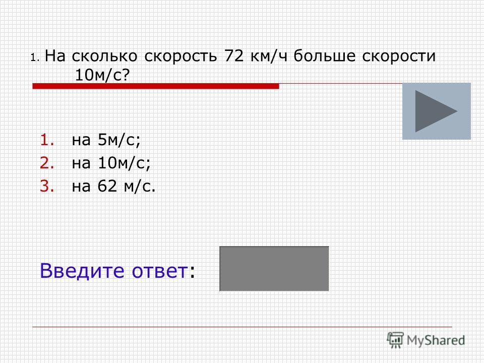 1. На сколько скорость 72 км/ч больше скорости 10м/с? 1.на 5м/с; 2.на 10м/с; 3.на 62 м/с. Введите ответ: