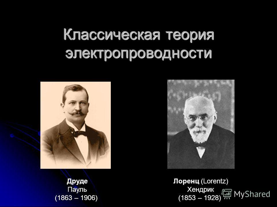 Друде Пауль (1863 – 1906) Лоренц (Lorentz) Хендрик (1853 – 1928) Классическая теория электропроводности