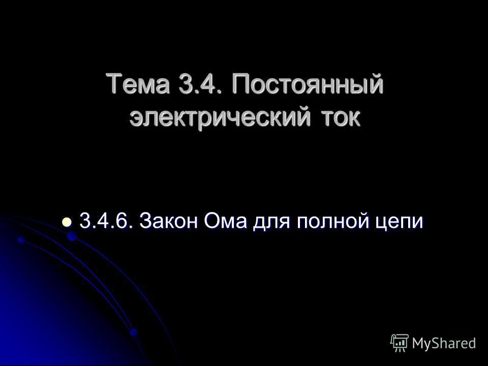 3 3.4.6. Закон Ома для полной цепи Тема 3.4. Постоянный электрический ток