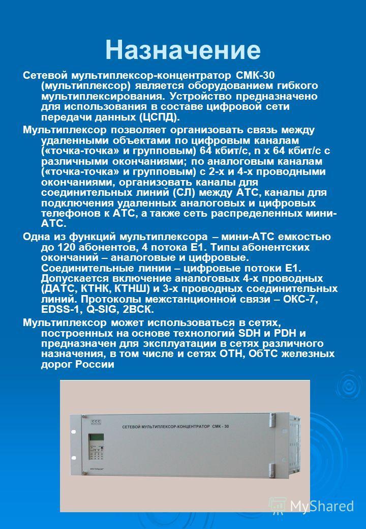 Назначение Сетевой мультиплексор-концентратор СМК-30 (мультиплексор) является оборудованием гибкого мультиплексирования. Устройство предназначено для использования в составе цифровой сети передачи данных (ЦСПД). Мультиплексор позволяет организовать с