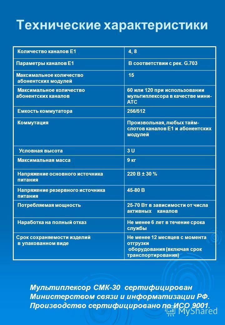 Технические характеристики Количество каналов Е1 4, 8 Параметры каналов Е1 В соответствии с рек. G.703 Максимальное количество абонентских модулей 15 Максимальное количество абонентских каналов 60 или 120 при использовании мультиплексора в качестве м