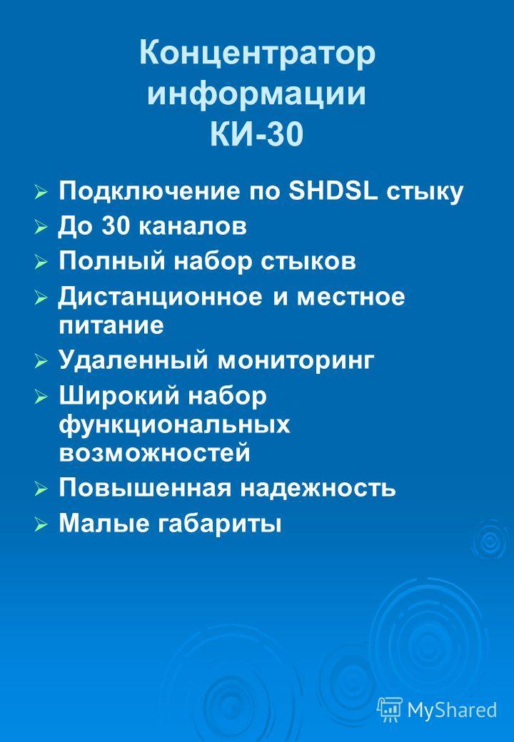 Концентратор информации КИ-30 Подключение по SHDSL стыку До 30 каналов Полный набор стыков Дистанционное и местное питание Удаленный мониторинг Широкий набор функциональных возможностей Повышенная надежность Малые габариты