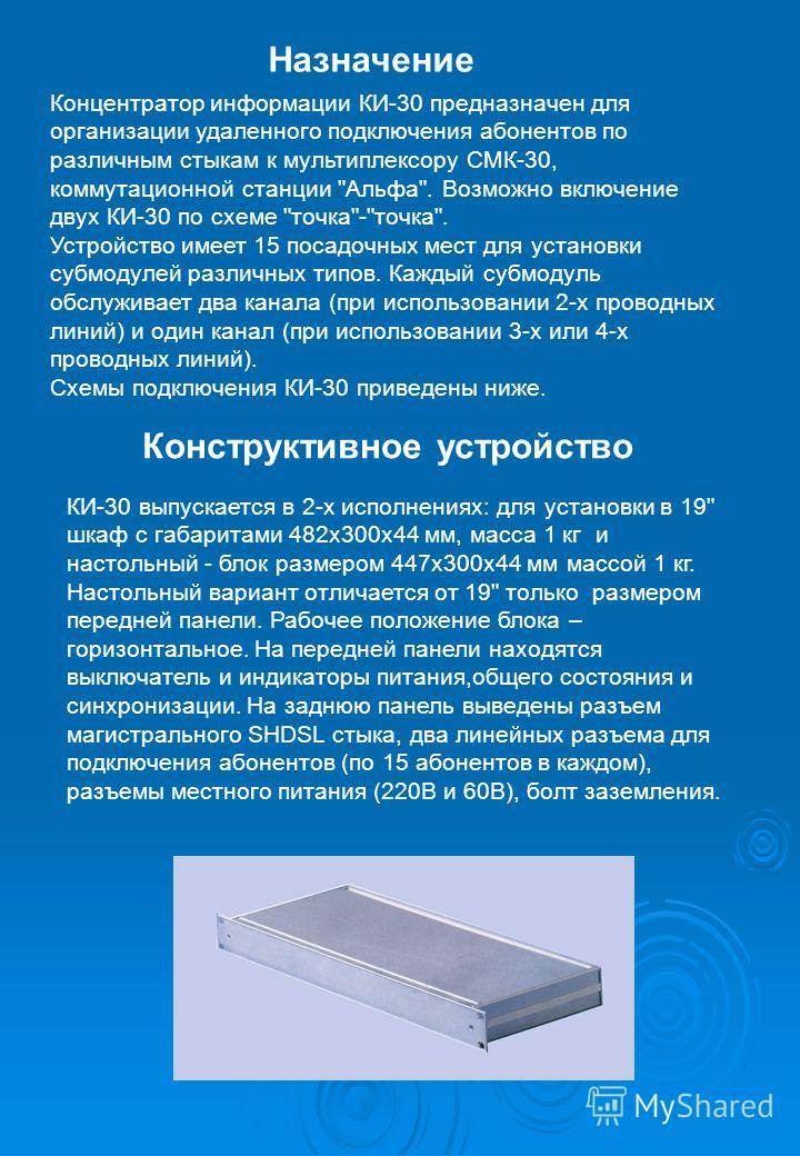 Назначение Концентратор информации КИ-30 предназначен для организации удаленного подключения абонентов по различным стыкам к мультиплексору СМК-30, коммутационной станции