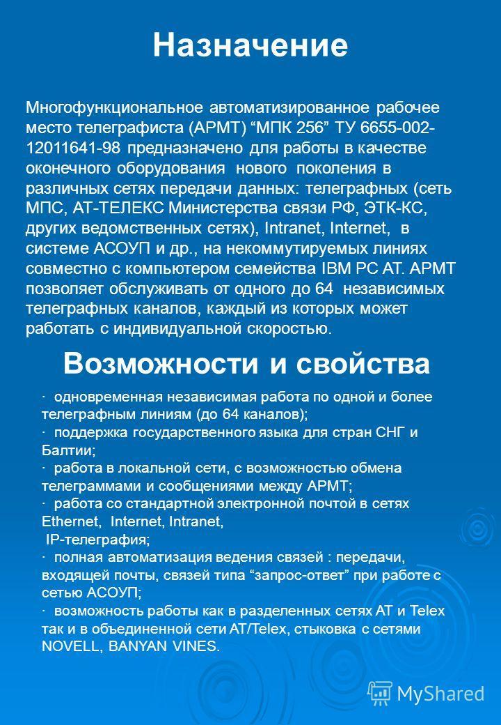 Назначение Многофункциональное автоматизированное рабочее место телеграфиста (АРМТ) МПК 256 ТУ 6655-002- 12011641-98 предназначено для работы в качестве оконечного оборудования нового поколения в различных сетях передачи данных: телеграфных (сеть МПС
