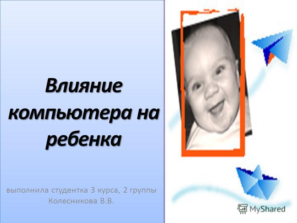 Влияние компьютера на ребенка выполнила студентка 3 курса, 2 группы Колесникова В.В.