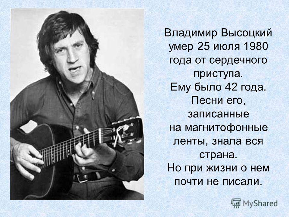 Владимир Высоцкий умер 25 июля 1980 года от сердечного приступа. Ему было 42 года. Песни его, записанные на магнитофонные ленты, знала вся страна. Но при жизни о нем почти не писали.