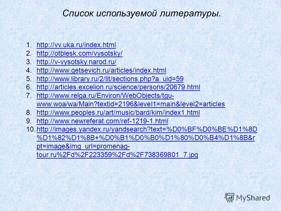 Список используемой литературы. 1.http://vv.uka.ru/index.htmlhttp://vv.uka.ru/index.html 2.http://otblesk.com/vysotsky/http://otblesk.com/vysotsky/ 3.http://v-vysotsky.narod.ru/http://v-vysotsky.narod.ru/ 4.http://www.getsevich.ru/articles/index.html