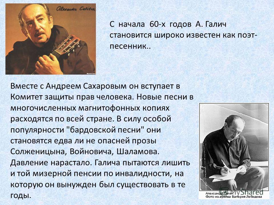 С начала 60-х годов А. Галич становится широко известен как поэт- песенник.. Вместе с Андреем Сахаровым он вступает в Комитет защиты прав человека. Новые песни в многочисленных магнитофонных копиях расходятся по всей стране. В силу особой популярност