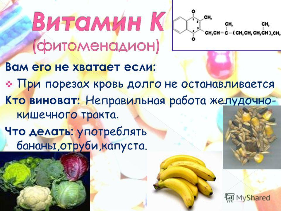 Вам его не хватает если: При порезах кровь долго не останавливается Кто виноват: Неправильная работа желудочно- кишечного тракта. Что делать: употреблять бананы,отруби,капуста.