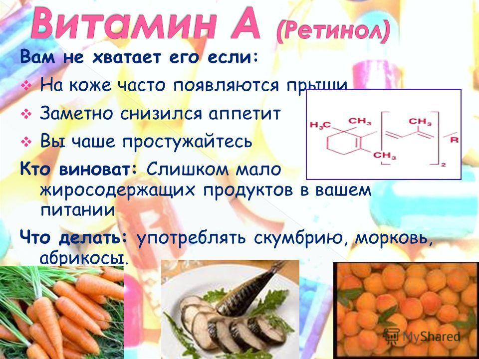 Вам не хватает его если: На коже часто появляются прыщи Заметно снизился аппетит Вы чаше простужайтесь Кто виноват: Слишком мало жиросодержащих продуктов в вашем питании Что делать: употреблять скумбрию, морковь, абрикосы.