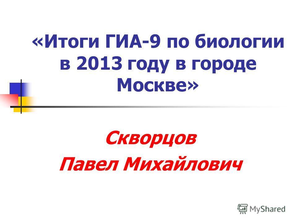 «Итоги ГИА-9 по биологии в 2013 году в городе Москве» Скворцов Павел Михайлович