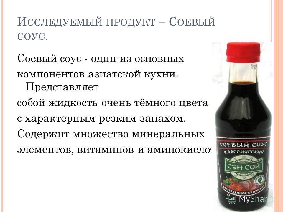 И ССЛЕДУЕМЫЙ ПРОДУКТ – С ОЕВЫЙ СОУС. Соевый соус - один из основных компонентов азиатской кухни. Представляет собой жидкость очень тёмного цвета с характерным резким запахом. Содержит множество минеральных элементов, витаминов и аминокислот.
