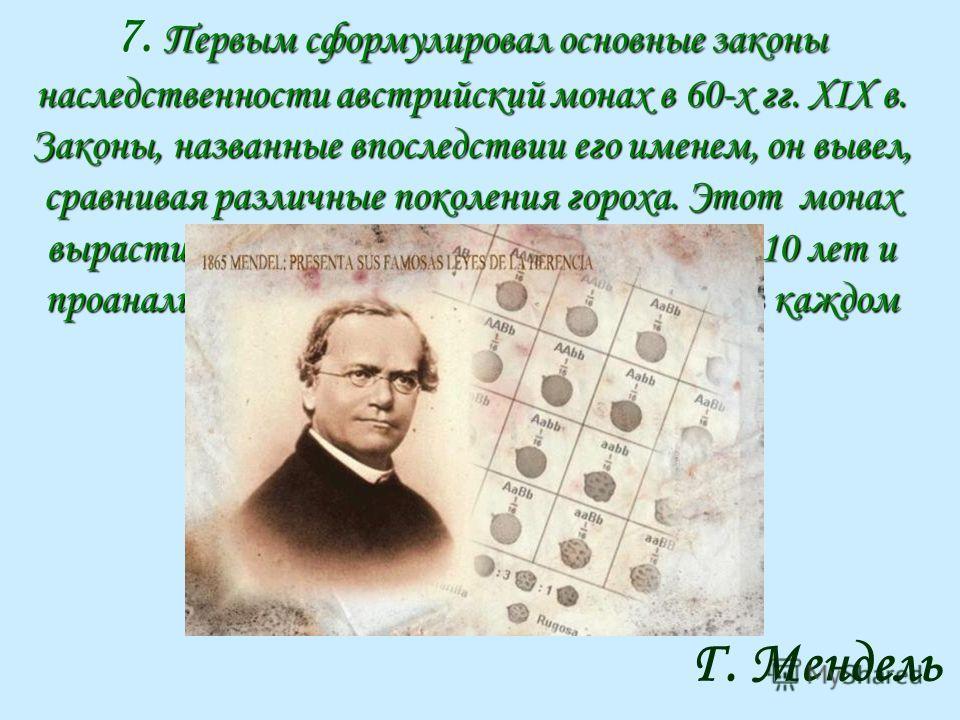Первым сформулировал основные законы наследственности австрийский монах в 60-х гг. XIX в. Законы, названные впоследствии его именем, он вывел, сравнивая различные поколения гороха. Этот монах вырастил около 28 тыс. растений гороха за 10 лет и проанал