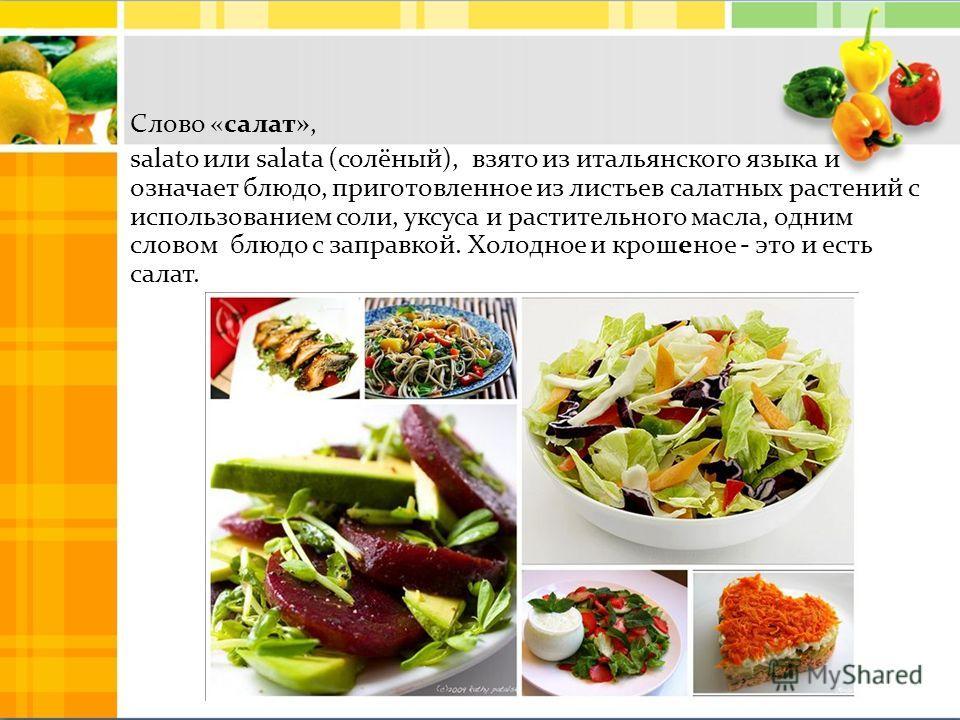 Слово «салат», salato или salata (солёный), взято из итальянского языка и означает блюдо, приготовленное из листьев салатных растений с использованием соли, уксуса и растительного масла, одним словом блюдо с заправкой. Холодное и крошеное - это и ест