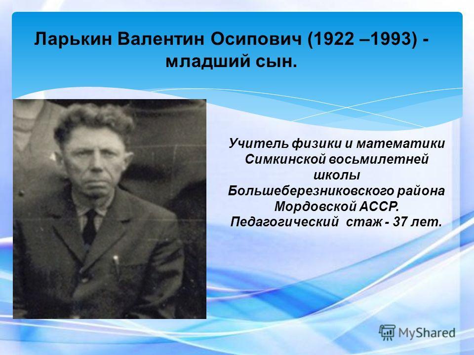 Ларькин Валентин Осипович (1922 –1993) - младший сын. Учитель физики и математики Симкинской восьмилетней школы Большеберезниковского района Мордовской АССР. Педагогический стаж - 37 лет.