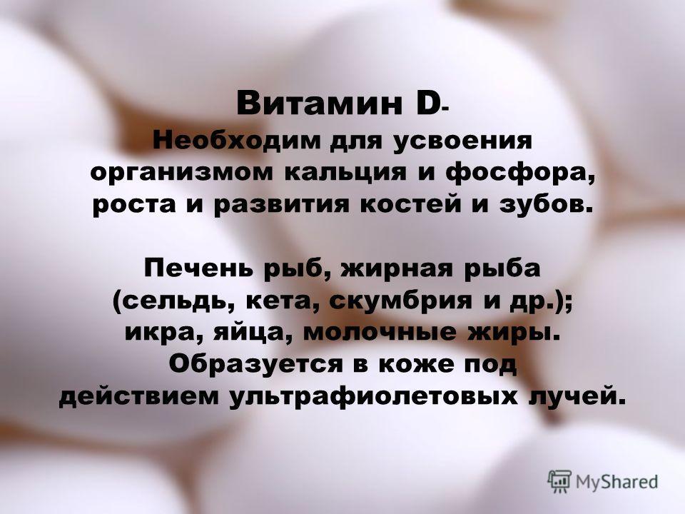 Витамин D - Необходим для усвоения организмом кальция и фосфора, роста и развития костей и зубов. Печень рыб, жирная рыба (сельдь, кета, скумбрия и др.); икра, яйца, молочные жиры. Образуется в коже под действием ультрафиолетовых лучей.