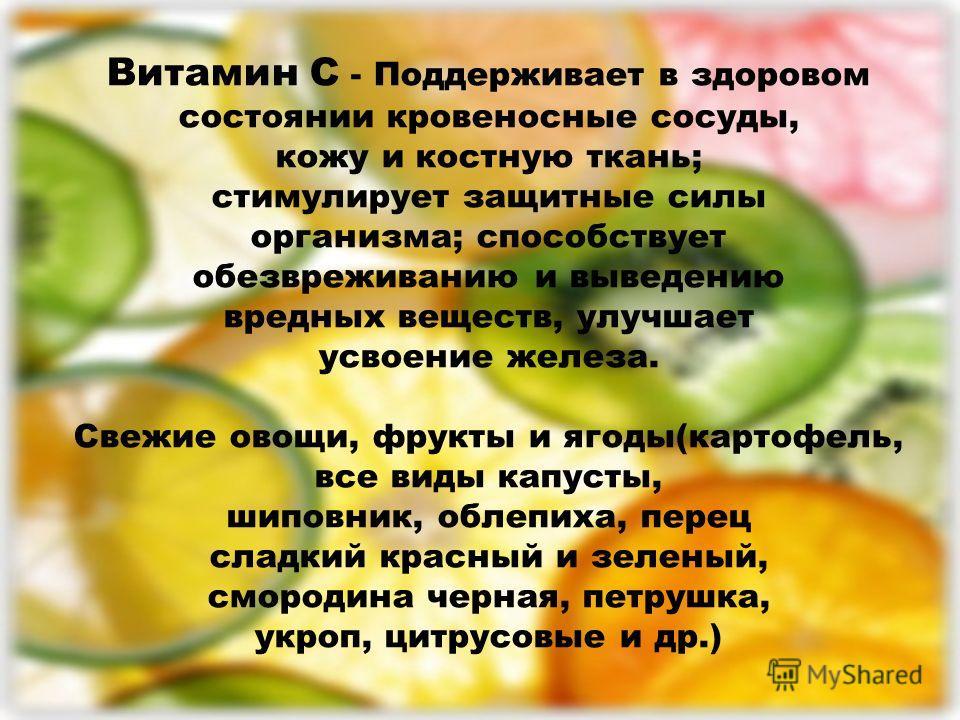 Витамин С - Поддерживает в здоровом состоянии кровеносные сосуды, кожу и костную ткань; стимулирует защитные силы организма; способствует обезвреживанию и выведению вредных веществ, улучшает усвоение железа. Свежие овощи, фрукты и ягоды(картофель, вс