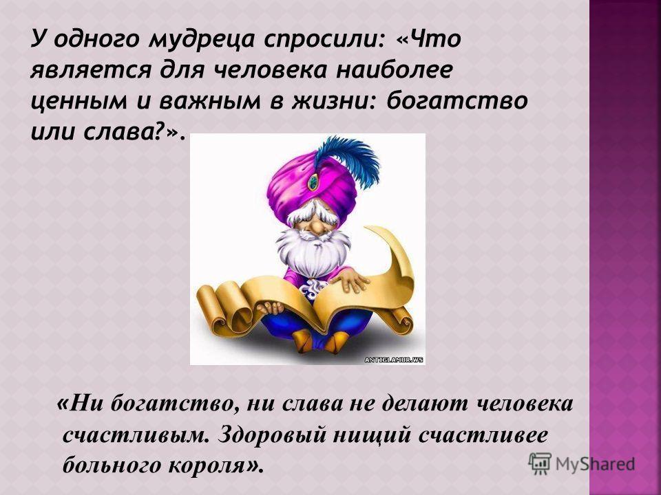 У одного мудреца спросили: «Что является для человека наиболее ценным и важным в жизни: богатство или слава?». « Ни богатство, ни слава не делают человека счастливым. Здоровый нищий счастливее больного короля ».
