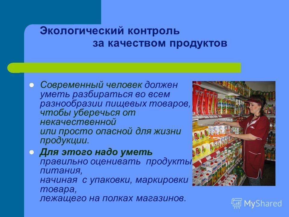 Экологический контроль за качеством продуктов Современный человек должен уметь разбираться во всем разнообразии пищевых товаров, чтобы уберечься от некачественной или просто опасной для жизни продукции. Для этого надо уметь правильно оценивать продук