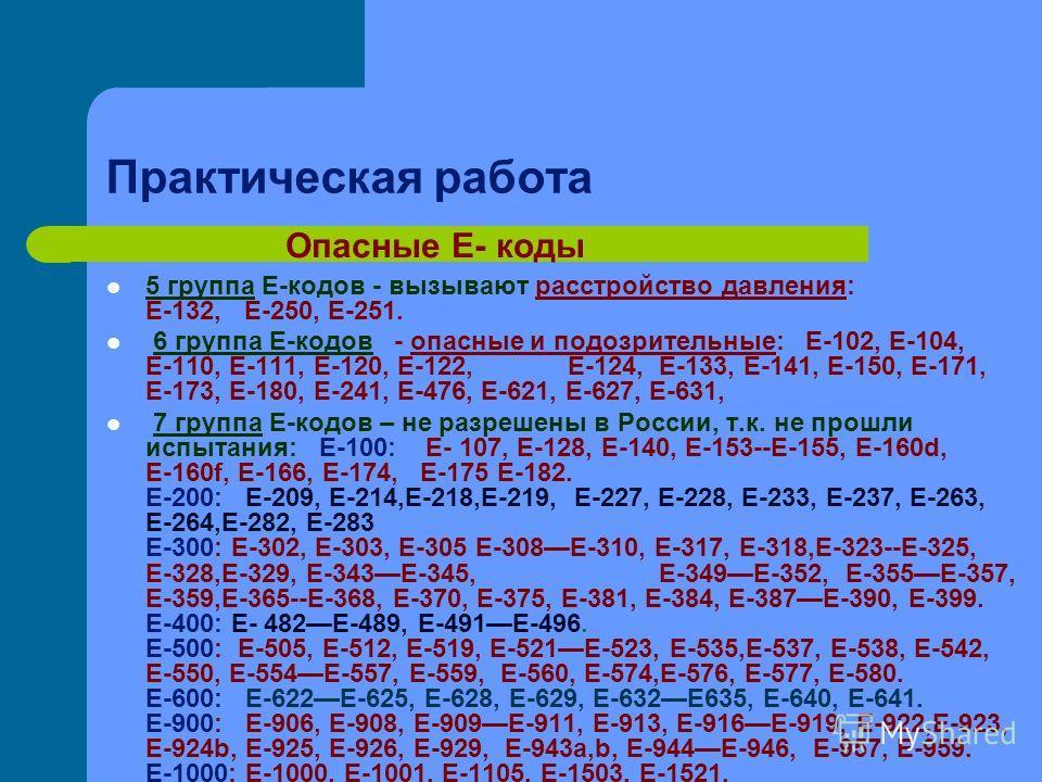 Практическая работа 5 группа Е-кодов - вызывают расстройство давления: Е-132, Е-250, Е-251. 6 группа Е-кодов - опасные и подозрительные: Е-102, Е-104, Е-110, Е-111, Е-120, Е-122, Е-124, Е-133, Е-141, Е-150, Е-171, Е-173, Е-180, Е-241, Е-476, Е-621, Е