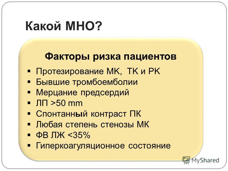 Какой MНO? Факторы ризкa пациентов Протезирование MK, TK и PK Бывшие тромбоемболии Мерцание предсердий ЛП >50 mm Спонтанный контраст ПК Любая степень стенозы МК ФB ЛЖ 50 mm Спонтанный контраст ПК Любая степень стенозы МК ФB ЛЖ